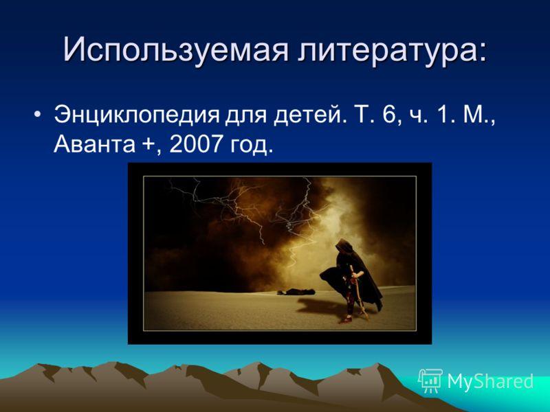 Используемая литература: Энциклопедия для детей. Т. 6, ч. 1. М., Аванта +, 2007 год.