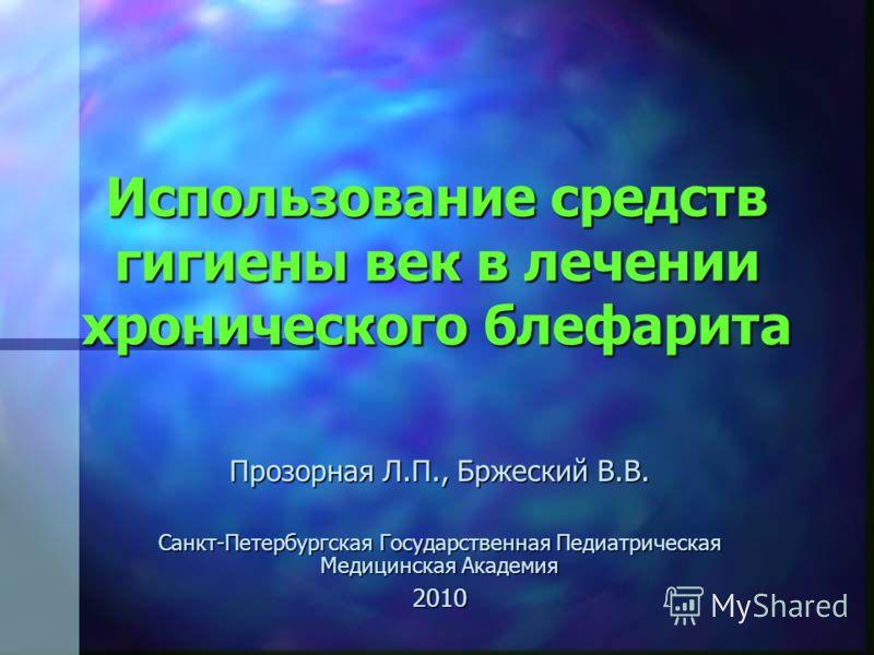 Использование средств гигиены век в лечении хронического блефарита Прозорная Л.П., Бржеский В.В. Санкт-Петербургская Государственная Педиатрическая Медицинская Академия 2010