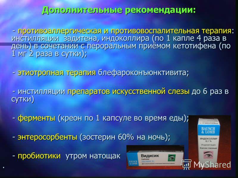 Дополнительные рекомендации: - противоаллергическая и противовоспалительная терапия: инстилляции задитена, индоколлира (по 1 капле 4 раза в день) в сочетании с пероральным приёмом кетотифена (по 1 мг 2 раза в сутки); - противоаллергическая и противов