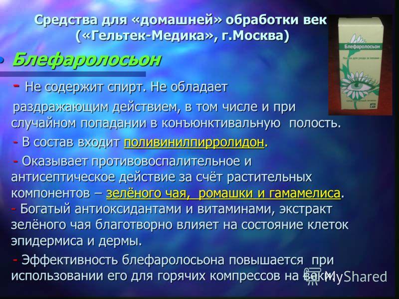 Средства для «домашней» обработки век («Гельтек-Медика», г.Москва) БлефаролосьонБлефаролосьон - Не содержит спирт. Не обладает - Не содержит спирт. Не обладает раздражающим действием, в том числе и при случайном попадании в конъюнктивальную полость.