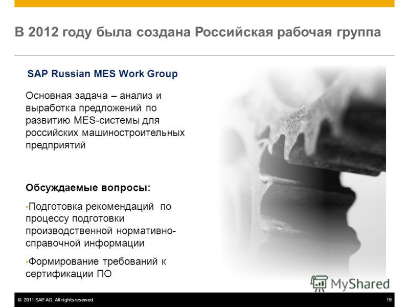 ©2011 SAP AG. All rights reserved.19 В 2012 году была создана Российская рабочая группа Основная задача – анализ и выработка предложений по развитию MES-системы для российских машиностроительных предприятий Обсуждаемые вопросы: Подготовка рекомендаци