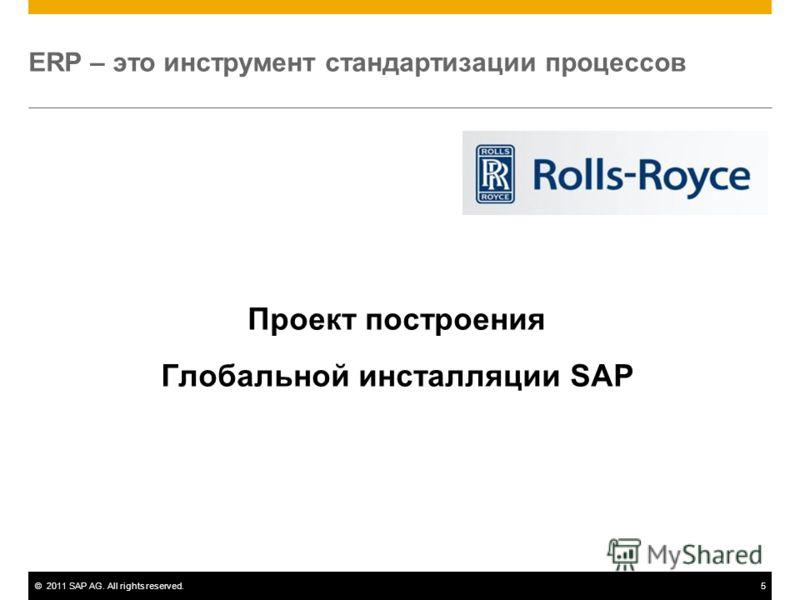 ©2011 SAP AG. All rights reserved.5 ERP – это инструмент стандартизации процессов Проект построения Глобальной инсталляции SAP