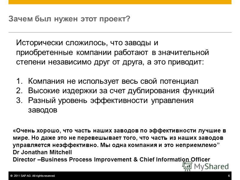 ©2011 SAP AG. All rights reserved.6 Зачем был нужен этот проект? Исторически сложилось, что заводы и приобретенные компании работают в значительной степени независимо друг от друга, а это приводит: 1.Компания не использует весь свой потенциал 2.Высок