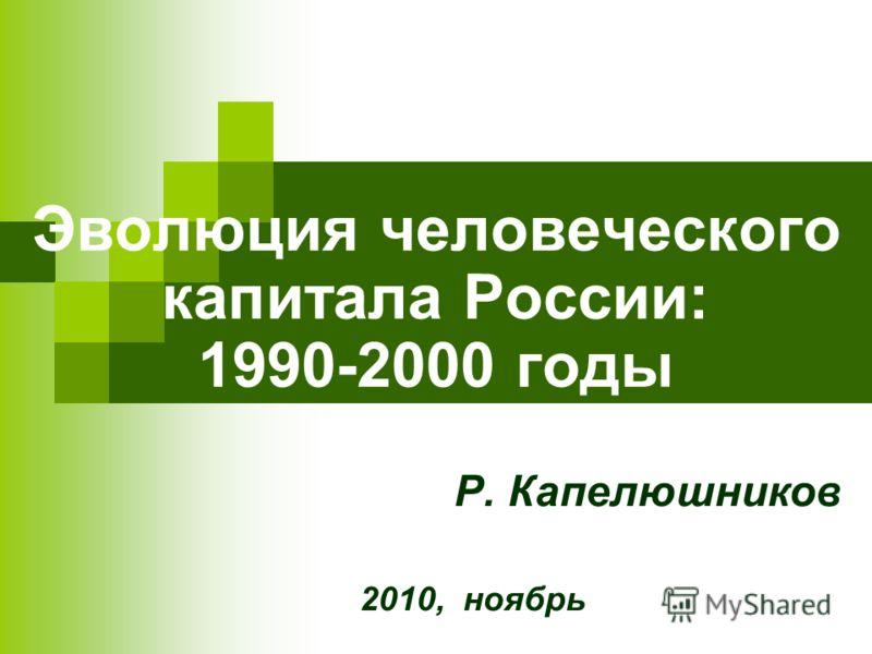 Эволюция человеческого капитала России: 1990-2000 годы Р. Капелюшников 2010, ноябрь
