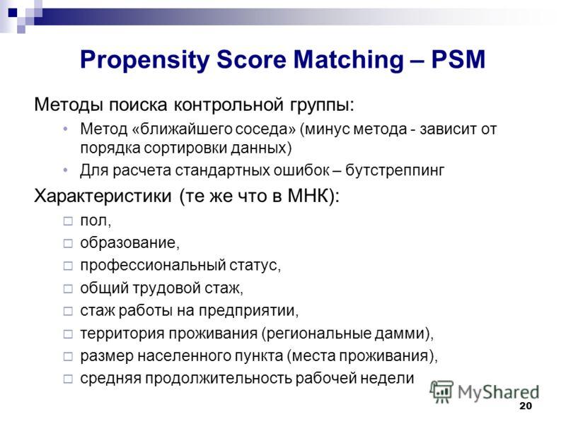 20 Propensity Score Matching – PSM Методы поиска контрольной группы: Метод «ближайшего соседа» (минус метода - зависит от порядка сортировки данных) Для расчета стандартных ошибок – бутстреппинг Характеристики (те же что в МНК): пол, образование, про