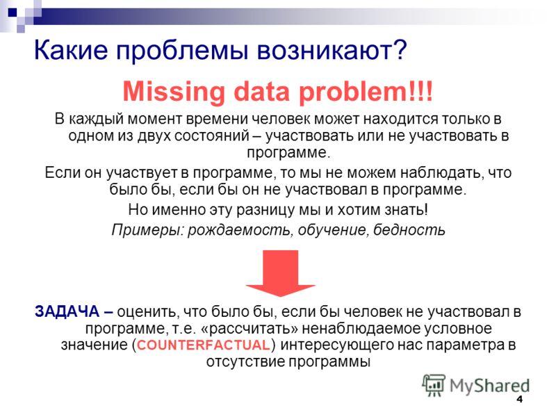 4 Какие проблемы возникают? Missing data problem!!! В каждый момент времени человек может находится только в одном из двух состояний – участвовать или не участвовать в программе. Если он участвует в программе, то мы не можем наблюдать, что было бы, е