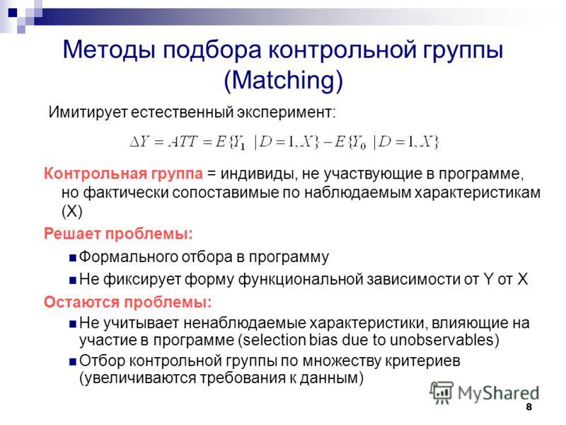 8 Методы подбора контрольной группы (Matching) Контрольная группа = индивиды, не участвующие в программе, но фактически сопоставимые по наблюдаемым характеристикам (Х) Решает проблемы: Формального отбора в программу Не фиксирует форму функциональной