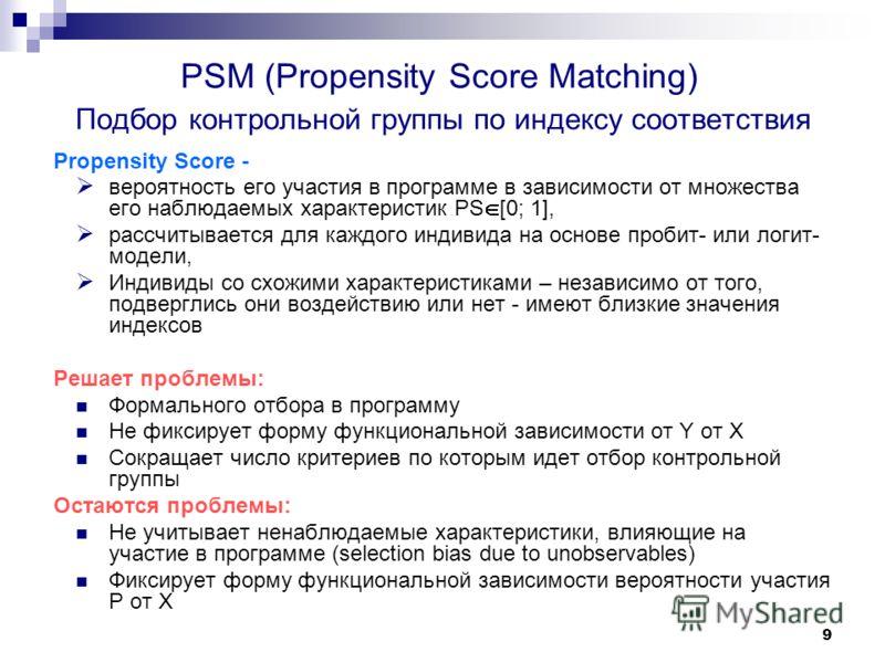 9 PSM (Propensity Score Matching) Подбор контрольной группы по индексу соответствия Propensity Score - вероятность его участия в программе в зависимости от множества его наблюдаемых характеристик PS [0; 1], рассчитывается для каждого индивида на осно