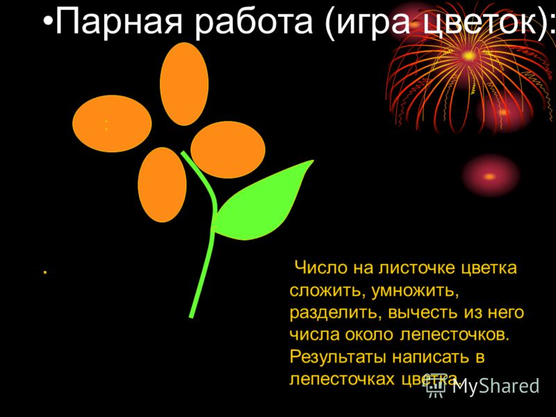 Парная работа (игра цветок):. : Число на листочке цветка сложить, умножить, разделить, вычесть из него числа около лепесточков. Результаты написать в лепесточках цветка.
