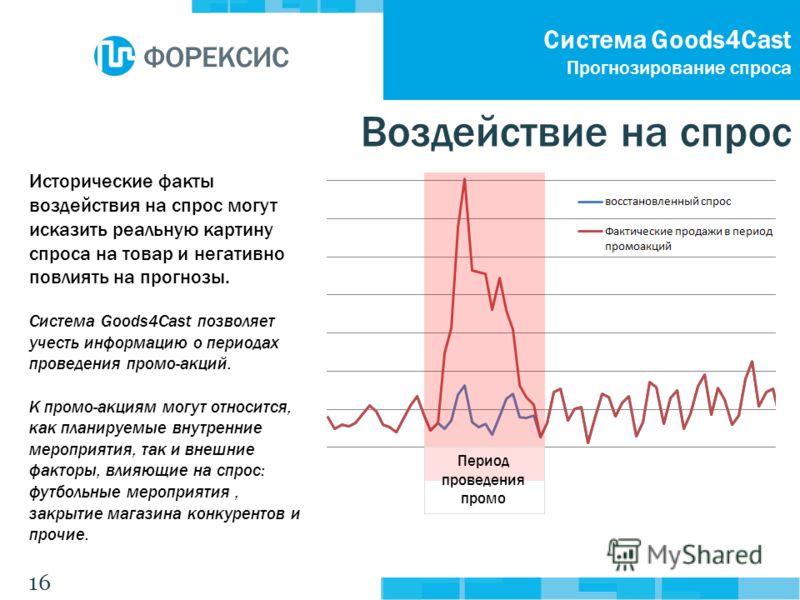 16 Система Goods4Cast Прогнозирование спроса Исторические факты воздействия на спрос могут исказить реальную картину спроса на товар и негативно повлиять на прогнозы. Система Goods4Cast позволяет учесть информацию о периодах проведения промо-акций. К