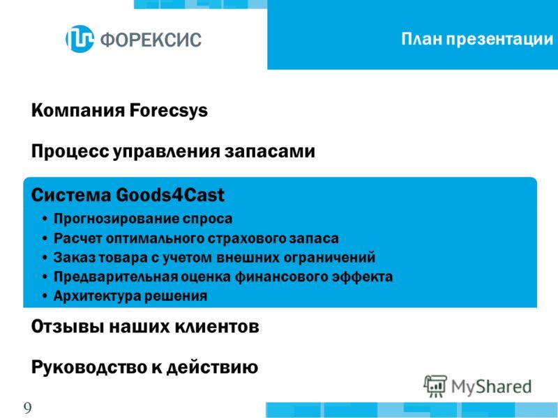 9 Компания ForecsysПроцесс управления запасамиСистема Goods4Cast Прогнозирование спроса Расчет оптимального страхового запаса Заказ товара с учетом внешних ограничений Предварительная оценка финансового эффекта Архитектура решения Отзывы наших клиент