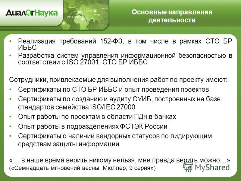 Основные направления деятельности Реализация требований 152-ФЗ, в том числе в рамках СТО БР ИББС Разработка систем управления информационной безопасностью в соответствии с ISO 27001, СТО БР ИББС Сотрудники, привлекаемые для выполнения работ по проект