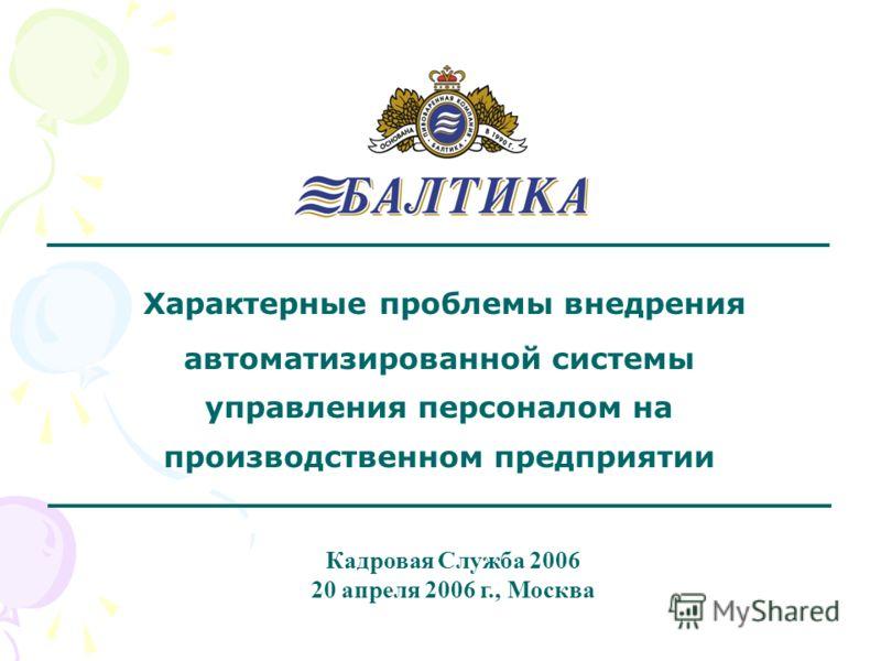 Кадровая Служба 2006 20 апреля 2006 г., Москва Характерные проблемы внедрения автоматизированной системы управления персоналом на производственном предприятии