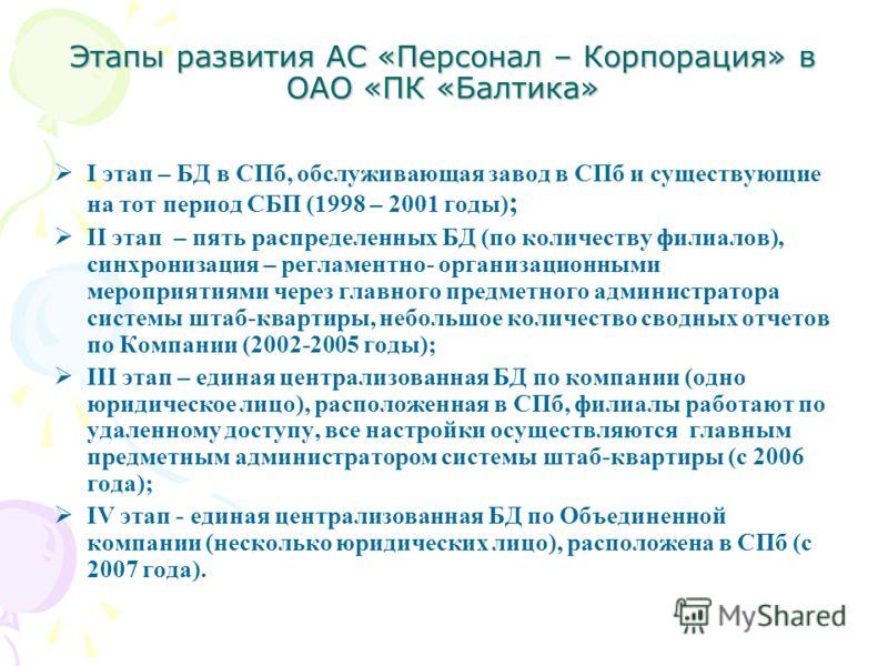 Этапы развития АС «Персонал – Корпорация» в ОАО «ПК «Балтика» I этап – БД в СПб, обслуживающая завод в СПб и существующие на тот период СБП (1998 – 2001 годы) ; II этап – пять распределенных БД (по количеству филиалов), синхронизация – регламентно- о