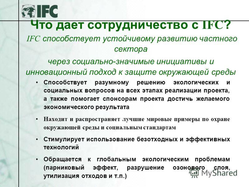 Что дает сотрудничество с IFC ? IFC способствует устойчивому развитию частного сектора через социально-значимые инициативы и инновационный подход к защите окружающей среды Способствует разумному решению экологических и социальных вопросов на всех эта