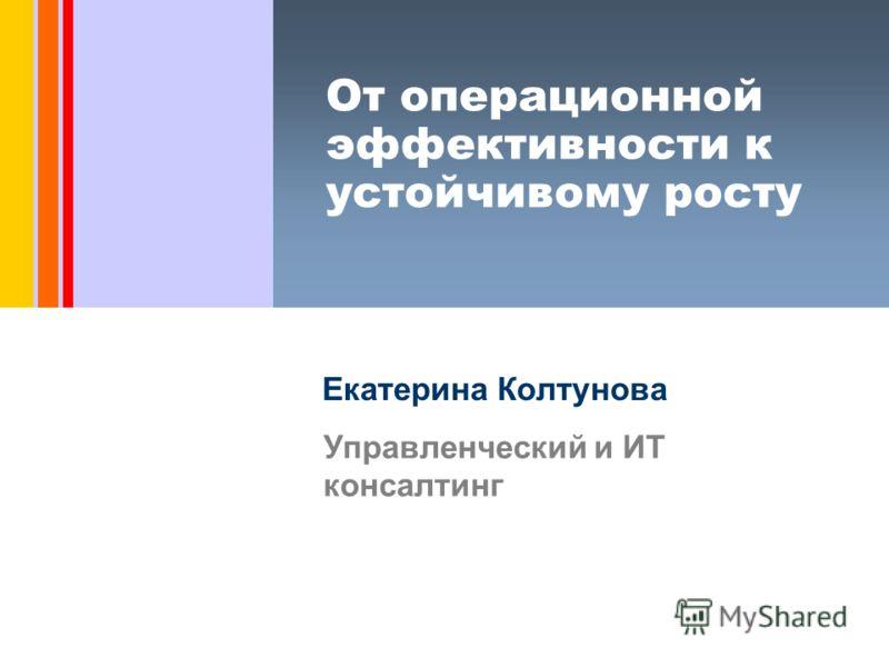 От операционной эффективности к устойчивому росту Екатерина Колтунова Управленческий и ИТ консалтинг