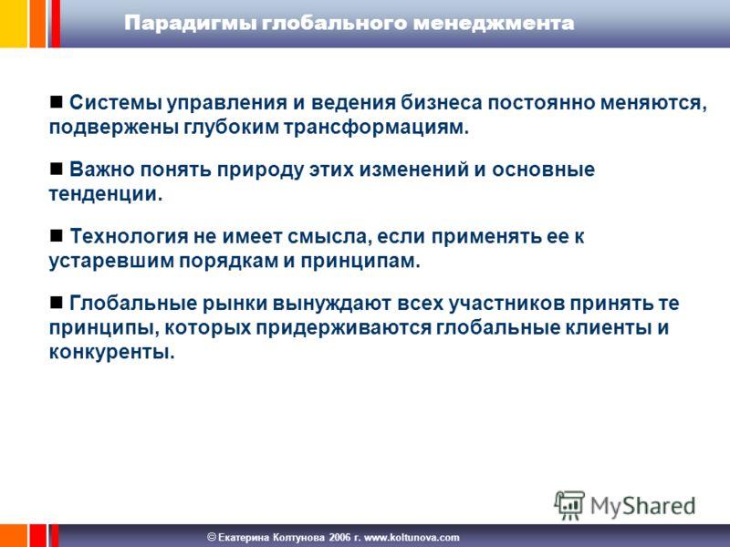Екатерина Колтунова 2006 г. www.koltunova.com Парадигмы глобального менеджмента Системы управления и ведения бизнеса постоянно меняются, подвержены глубоким трансформациям. Важно понять природу этих изменений и основные тенденции. Технология не имеет