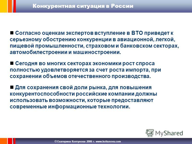 Екатерина Колтунова 2006 г. www.koltunova.com Конкурентная ситуация в России Согласно оценкам экспертов вступление в ВТО приведет к серьезному обострению конкуренции в авиационной, легкой, пищевой промышленности, страховом и банковском секторах, авто