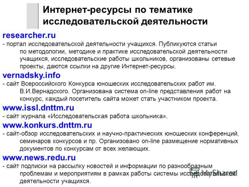 researcher.ru - портал исследовательской деятельности учащихся. Публикуются статьи по методологии, методике и практике исследовательской деятельности учащихся, исследовательские работы школьников, организованы сетевые проекты, даются ссылки на другие