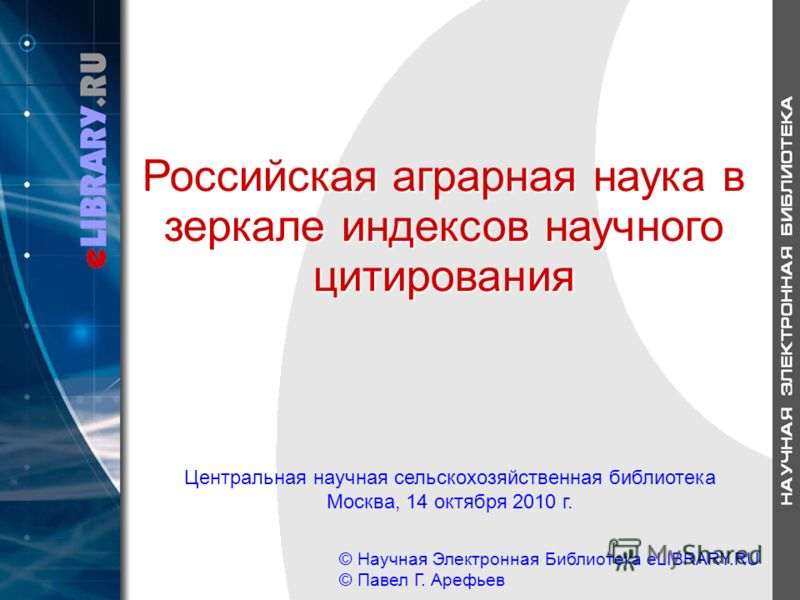 Центральная научная сельскохозяйственная библиотека Москва, 14 октября 2010 г. © Научная Электронная Библиотека eLIBRARY.RU © Павел Г. Арефьев Российская аграрная наука в зеркале индексов научного цитирования