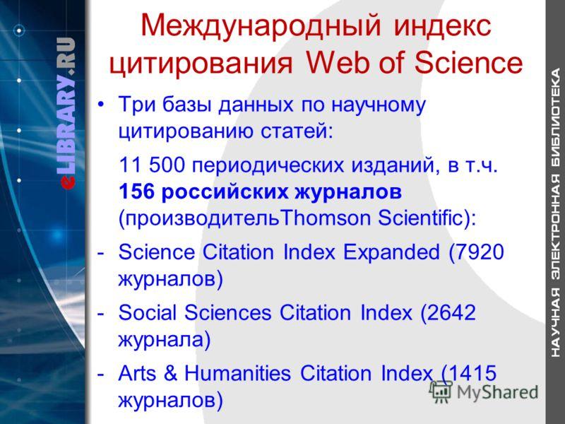Международный индекс цитирования Web of Science Три базы данных по научному цитированию статей: 11 500 периодических изданий, в т.ч. 156 российских журналов (производительThomson Scientific): -Science Citation Index Expanded (7920 журналов) -Social S