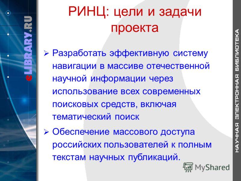 РИНЦ: цели и задачи проекта Разработать эффективную систему навигации в массиве отечественной научной информации через использование всех современных поисковых средств, включая тематический поиск Обеспечение массового доступа российских пользователей