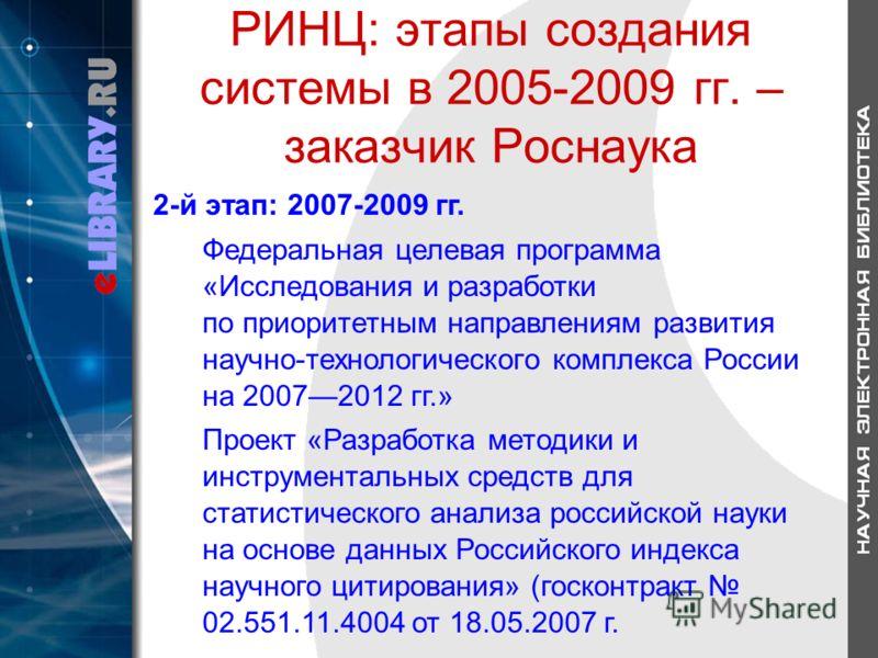РИНЦ: этапы создания системы в 2005-2009 гг. – заказчик Роснаука 2-й этап: 2007-2009 гг. Федеральная целевая программа «Исследования и разработки по приоритетным направлениям развития научно-технологического комплекса России на 20072012 гг.» Проект «