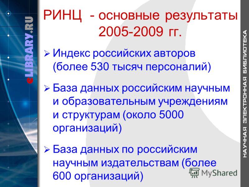 РИНЦ - основные результаты 2005-2009 гг. Индекс российских авторов (более 530 тысяч персоналий) База данных российским научным и образовательным учреждениям и структурам (около 5000 организаций) База данных по российским научным издательствам (более