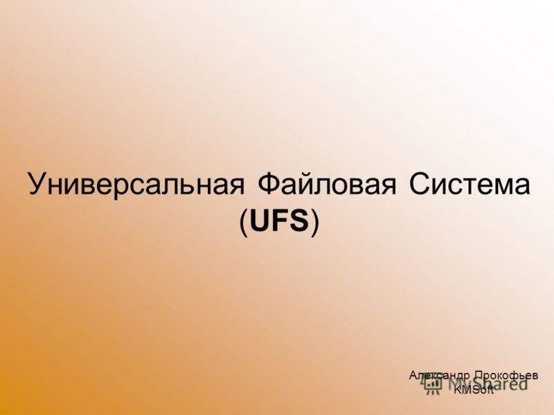 Универсальная Файловая Система (UFS) Александр Прокофьев KMSoft