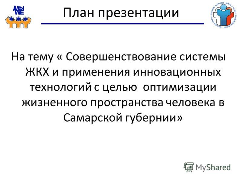 План презентации На тему « Совершенствование системы ЖКХ и применения инновационных технологий с целью оптимизации жизненного пространства человека в Самарской губернии»