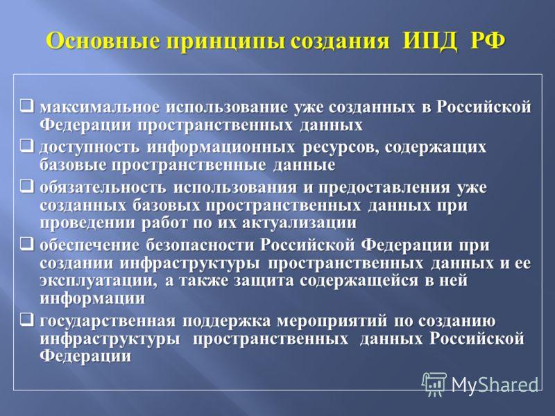 Основные принципы создания ИПД РФ максимальное использование уже созданных в Российской Федерации пространственных данных максимальное использование уже созданных в Российской Федерации пространственных данных доступность информационных ресурсов, сод