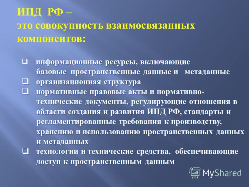 ИПД РФ – это совокупность взаимосвязанных компонентов: информационные ресурсы, включающие базовые пространственные данные и метаданные базовые пространственные данные и метаданные организационная структура организационная структура нормативные правов