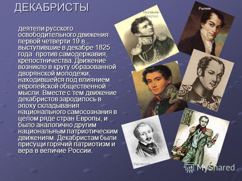 ДЕКАБРИСТЫ деятели русского освободительного движения первой четверти 19 в., выступившие в декабре 1825 года против самодержавия, крепостничества. Движение возникло в кругу образованной дворянской молодежи, находившейся под влиянием европейской общес