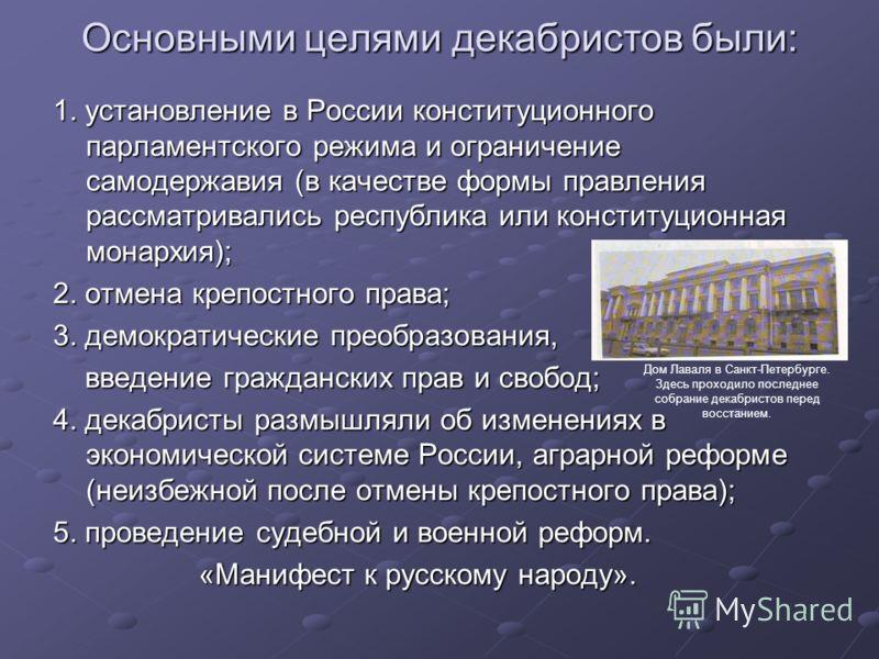 Основными целями декабристов были: 1. установление в России конституционного парламентского режима и ограничение самодержавия (в качестве формы правления рассматривались республика или конституционная монархия); 2. отмена крепостного права; 3. демокр