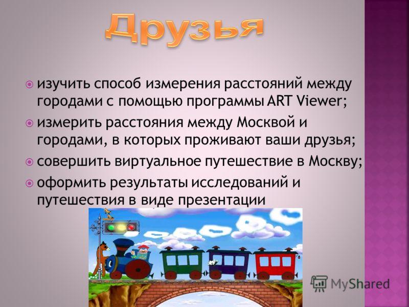 изучить способ измерения расстояний между городами с помощью программы ART Viewer; измерить расстояния между Москвой и городами, в которых проживают ваши друзья; совершить виртуальное путешествие в Москву; оформить результаты исследований и путешеств