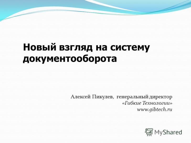 Новый взгляд на систему документооборота Алексей Пикулев, генеральный директор «Гибкие Технологии» www.gibtech.ru