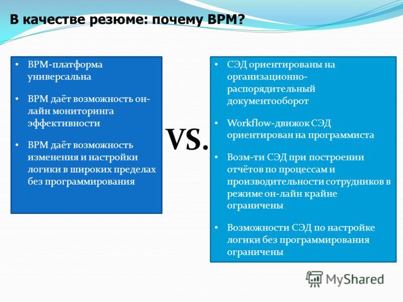 В качестве резюме: почему BPM? СЭД ориентированы на организационно- распорядительный документооборот Workflow-движок СЭД ориентирован на программиста Возм-ти СЭД при построении отчётов по процессам и производительности сотрудников в режиме он-лайн кр