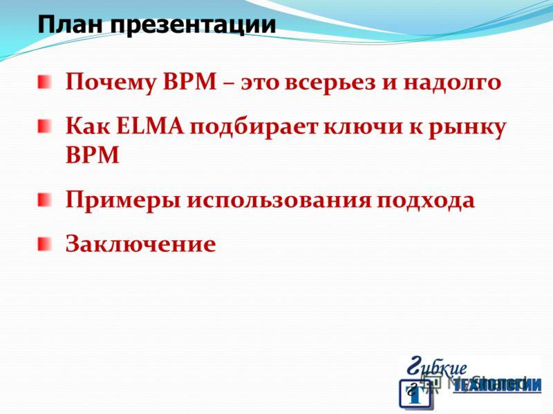 План презентации Почему BPM – это всерьез и надолго Как ELMA подбирает ключи к рынку BPM Примеры использования подхода Заключение