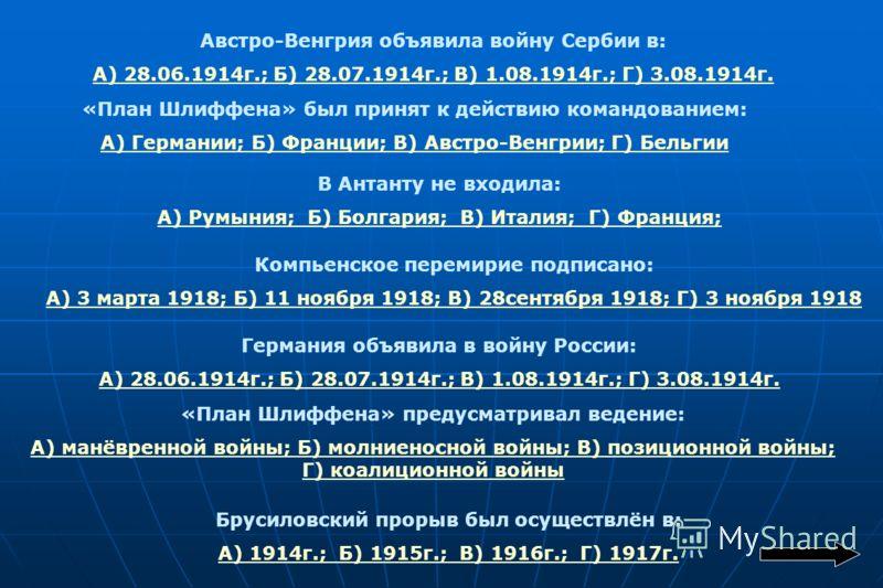 Австро-Венгрия объявила войну Сербии в: А) 28.06.1914г.; Б) 28.07.1914г.; В) 1.08.1914г.; Г) 3.08.1914г. «План Шлиффена» был принят к действию командованием: А) Германии; Б) Франции; В) Австро-Венгрии; Г) Бельгии В Антанту не входила: А) Румыния; Б)