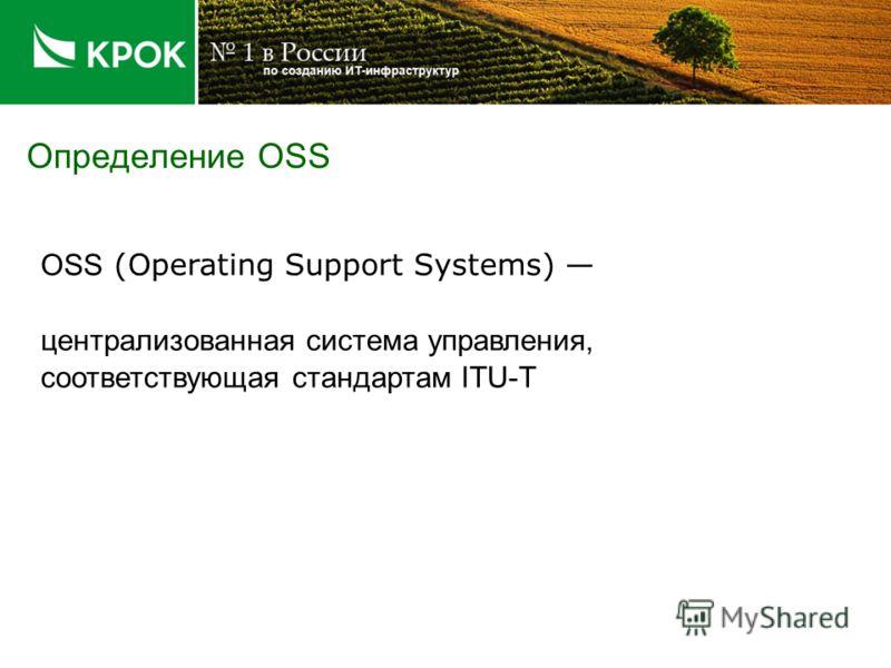 Определение OSS OSS (Operating Support Systems) централизованная система управления, соответствующая стандартам ITU-T