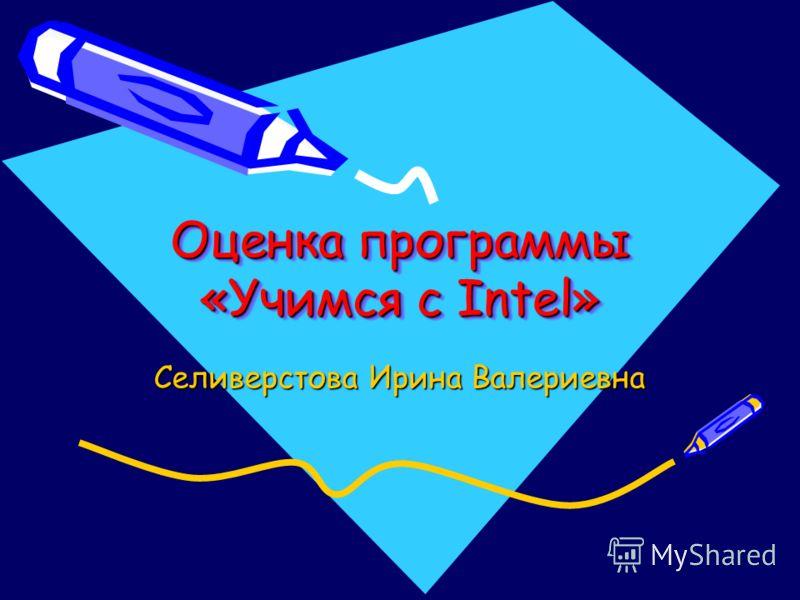 Оценка программы «Учимся с Intel» Селиверстова Ирина Валериевна
