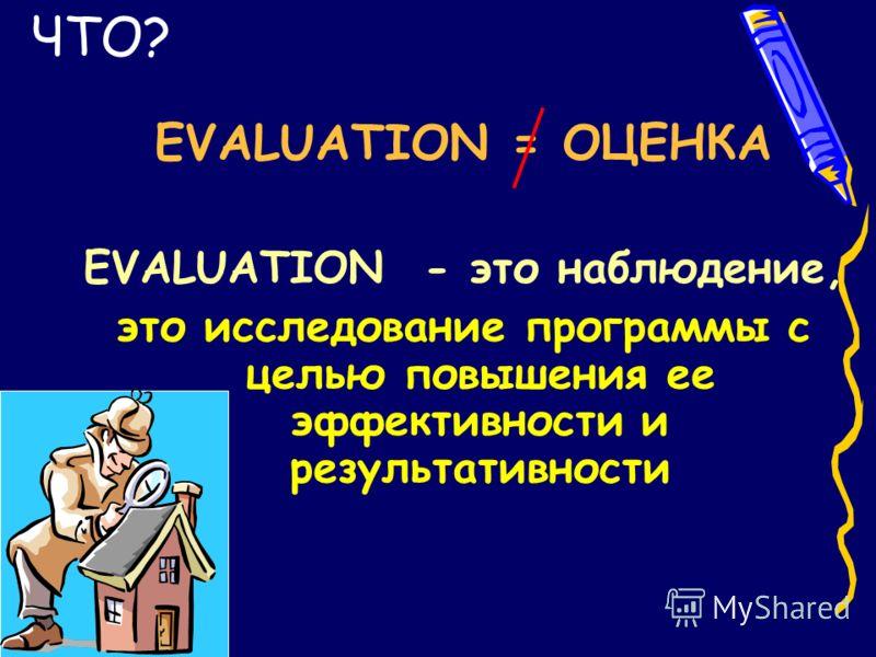 EVALUATION = ОЦЕНКА EVALUATION - это наблюдение, это исследование программы с целью повышения ее эффективности и результативности ЧТО?