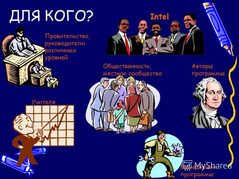 ДЛЯ КОГО? Intel Правительство, руководители различных уровней Общественность, местное сообщество Авторы программы Учителя Менеджмент программы