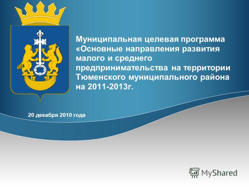 Муниципальная целевая программа «Основные направления развития малого и среднего предпринимательства на территории Тюменского муниципального района на 2011-2013г. 20 декабря 2010 года