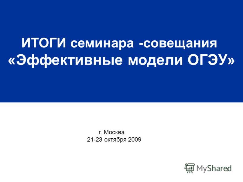 1 ИТОГИ семинара -совещания «Эффективные модели ОГЭУ» г. Москва 21-23 октября 2009