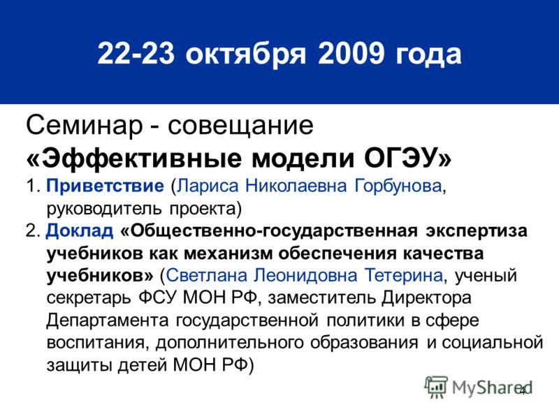 4 22-23 октября 2009 года Семинар - совещание «Эффективные модели ОГЭУ» 1. Приветствие (Лариса Николаевна Горбунова, руководитель проекта) 2. Доклад «Общественно-государственная экспертиза учебников как механизм обеспечения качества учебников» (Светл