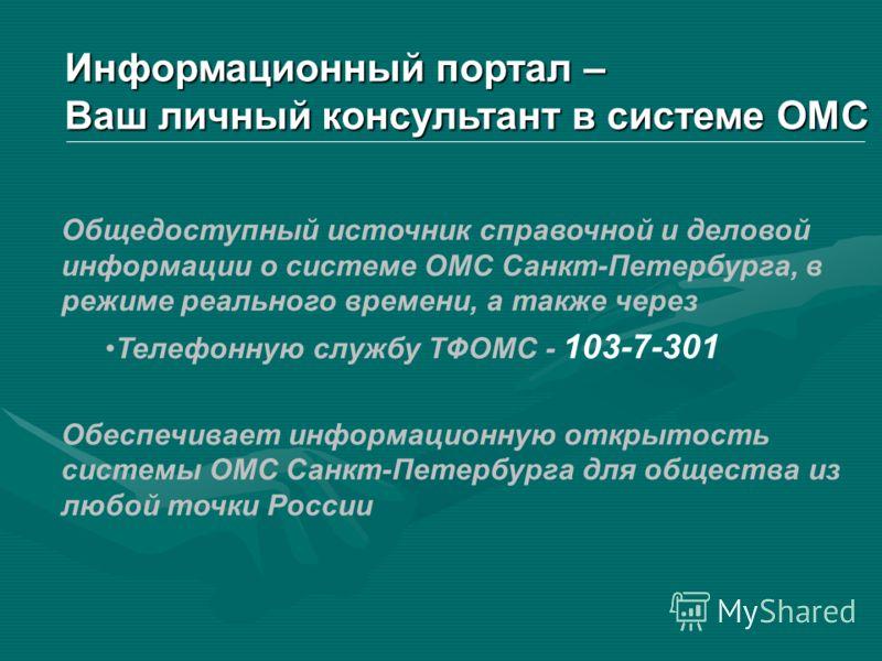 Общедоступный источник справочной и деловой информации о системе ОМС Санкт-Петербурга, в режиме реального времени, а также через Телефонную службу ТФОМС - 103-7-301 Обеспечивает информационную открытость системы ОМС Санкт-Петербурга для общества из л