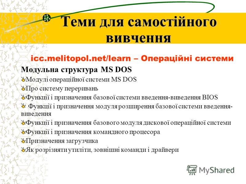 Теми для самостійного вивчення icc.melitopol.net/learn – Операційні системи Модульна структура MS DOS Модулі операційної системи MS DOS Про систему переривань Функції і призначення базової системи введення-виведення BIOS Функції і призначення модуля