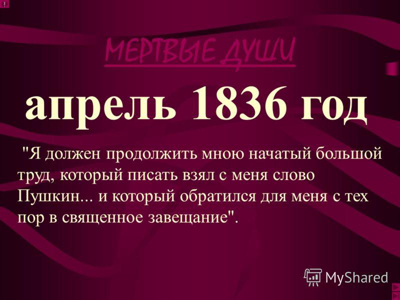 МЕРТВЫЕ ДУШИ ноябрь 1836 год Все начатое переделал я вновь, обдумал более весь план и теперь веду его спокойно как летопись... Какой огромный, какой оригинальный сюжет! Вся Русь явится в нем!