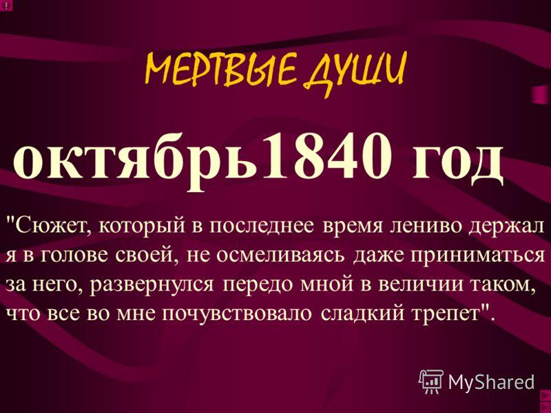 апрель 1836 год Я должен продолжить мною начатый большой труд, который писать взял с меня слово Пушкин... и который обратился для меня с тех пор в священное завещание. МЕРТВЫЕ ДУШИ